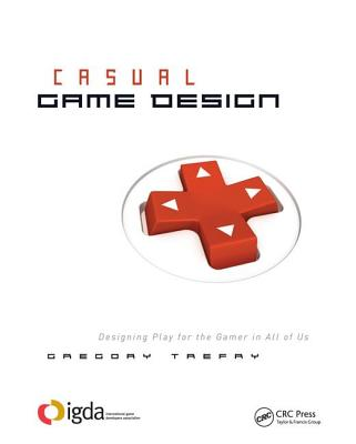 Casual Game Design: Designing Play for the Gamer in All of Us-cover