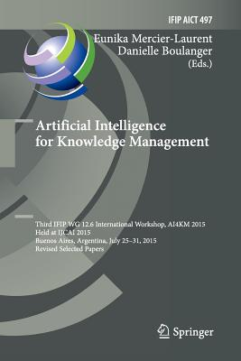 Artificial Intelligence for Knowledge Management: Third Ifip Wg 12.6 International Workshop, Ai4km 2015, Held at Ijcai 2015, Buenos Aires, Argentina,-cover