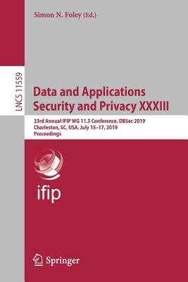 Data and Applications Security and Privacy XXXIII: 33rd Annual Ifip Wg 11.3 Conference, Dbsec 2019, Charleston, Sc, Usa, July 15-17, 2019, Proceedings-cover