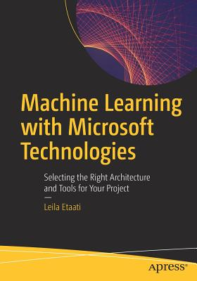 Machine Learning with Microsoft Technologies: Selecting the Right Architecture and Tools for Your Project-cover