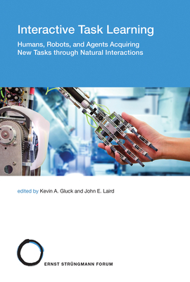 Interactive Task Learning: Humans, Robots, and Agents Acquiring New Tasks Through Natural Interactions-cover