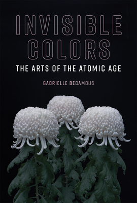 Invisible Colors: The Arts of the Atomic Age-cover