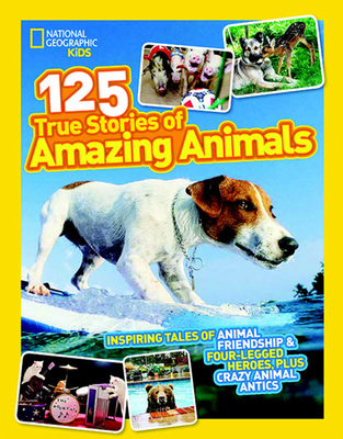 National Geographic Kids 125 True Stories of Amazing Animals: Inspiring Tales of Animal Friendship & Four-Legged Heroes, Plus Crazy Animal Antics-cover
