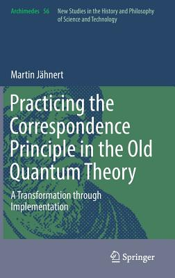 Practicing the Correspondence Principle in the Old Quantum Theory: A Transformation Through Implementation-cover