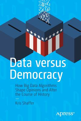 Data Versus Democracy: How Big Data Algorithms Shape Opinions and Alter the Course of History (Paperback)-cover