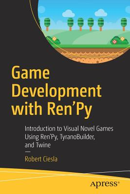 Game Development with Ren'py: Introduction to Visual Novel Games Using Ren'py, Tyranobuilder, and Twine-cover