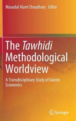 The Tawhidi Methodological Worldview: A Transdisciplinary Study of Islamic Economics-cover