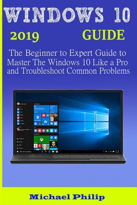 Windows 10 2019 Guide: The Beginner to Expert Guide to Master the Windows 10 like a Pro and Troubleshoot Common Problems-cover