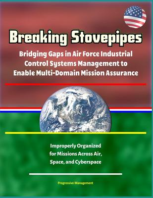 Breaking Stovepipes: Bridging Gaps in Air Force Industrial Control Systems Management to Enable Multi-Domain Mission Assurance - Improperly-cover