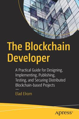 The Blockchain Developer: A Practical Guide for Designing, Implementing, Publishing, Testing, and Securing Distributed Blockchain-Based Projects-cover