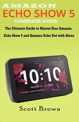 Amazon Echo Show 5 Complete Guide: The Ultimate Guide to Master your Amazon Echo Show 5 and Amazon Echo Dot with Alexa-cover