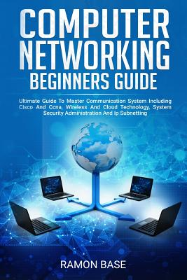 Computer Networking Beginners Guide: Ultimate Guide To Master Communication System Including Cisco And Ccna, Wireless And Cloud Technology, System Sec-cover