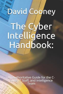 The Cyber Intelligence Handbook: : An Authoritative Guide for the C-Suite, IT Staff, and Intelligence Team-cover