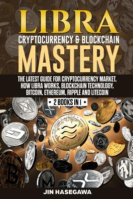 Libra Cryptocurrency & Blockchain Mastery: The Latest Guide for Cryptocurrency Market, How Libra Works, Blockchain Technology, Bitcoin, Ethereum, Ripp-cover