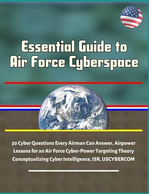 Essential Guide to Air Force Cyberspace: 50 Cyber Questions Every Airman Can Answer, Airpower Lessons for an Air Force Cyber-Power Targeting Theory, C-cover