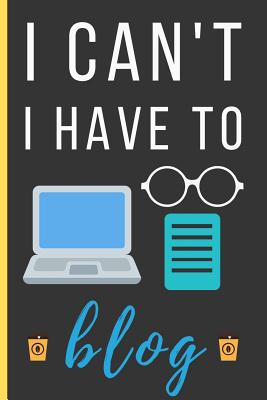 I Can't I Have To Blog: Funny Novelty Blogging Notebook / Lined Journal (6 x 9)-cover