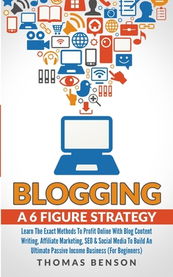 Blogging: A 6 Figure Strategy: Learn The Exact Methods To Profit Online With Blog Content Writing, Affiliate Marketing, SEO & So-cover