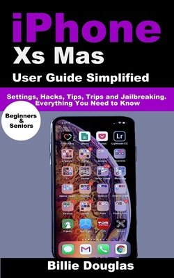Iphone Xs Mas User Guide Simplified: Settings, Hacks, Tips, Trips and Jailbreaking. Everything You Need to Know-cover