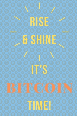 Rise & Shine It's Bitcoin Time: Cryptocurrency Journal/ Diary For Investors, Miners, Traders and Crypto Lovers-cover