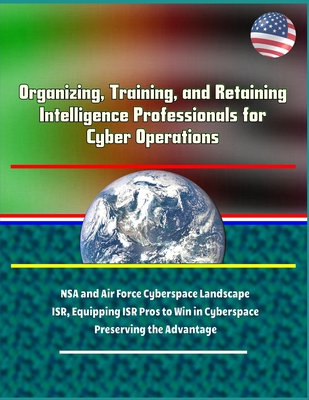 Organizing, Training, and Retaining Intelligence Professionals for Cyber Operations - NSA and Air Force Cyberspace Landscape, ISR, Equipping ISR Pros-cover
