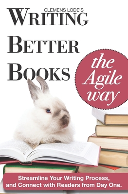 Writing Better Books the Agile Way: Streamline Your Writing Process and Connect with Readers from Day One-cover