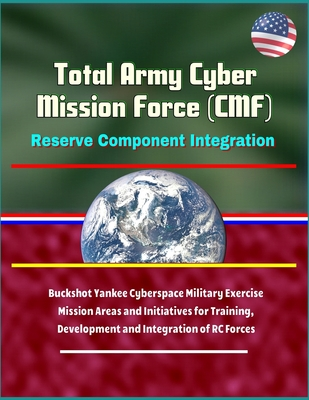 Total Army Cyber Mission Force (CMF): Reserve Component Integration - Buckshot Yankee Cyberspace Military Exercise, Mission Areas and Initiatives for-cover