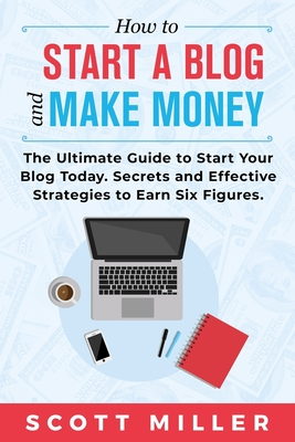 How to Start a Blog and Make Money: The Ultimate Guide to Start Your Blog Today - Secrets and Effective Strategies to Earn Six Figures.-cover