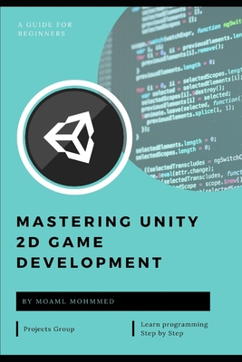 Mastering Unity 2D Game Development: c# and unity - This book takes a step-by-step practical tutorial style approach. The steps are accompanied by exa-cover