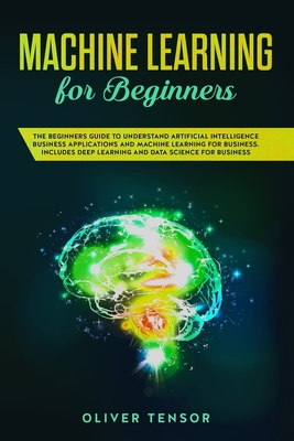 Machine Learning for Beginners: The Beginners Guide to Understand Artificial Intelligence Business Applications and Machine Learning for Business. Inc-cover