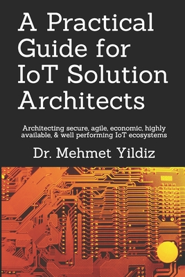 A Practical Guide for IoT Solution Architects: Architecting secure, agile, economical, highly available, well performing IoT ecosystems