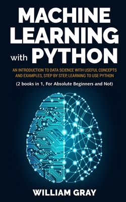 Machine Learning with Python: An introduction to Data Science with useful concepts and examples, step by step, learning to use Python (2 BOOKS IN 1,-cover