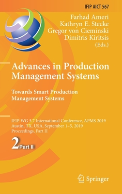 Advances in Production Management Systems. Towards Smart Production Management Systems: Ifip Wg 5.7 International Conference, Apms 2019, Austin, Tx, U-cover