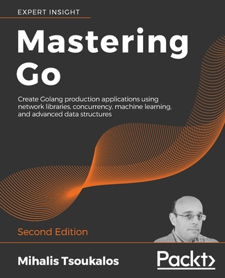 Mastering Go: Create Golang production applications using network libraries, concurrency, machine learning, and advanced data structures, 2/e (Paperbcak)-cover