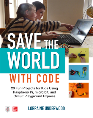 Save the World with Code: 20 Fun Projects for All Ages Using Raspberry Pi, Micro: Bit, and Circuit Playground Express