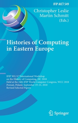 Histories of Computing in Eastern Europe: Ifip Wg 9.7 International Workshop on the History of Computing, Hc 2018, Held at the 24th Ifip World Compute-cover