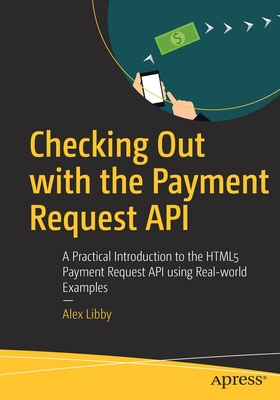 Checking Out with the Payment Request API: A Practical Introduction to the Html5 Payment Request API Using Real-World Examples-cover