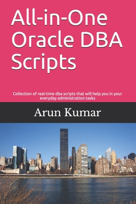 All-in-one Oracle DBA Scripts: Collection of real-time dba scripts that will help you in your everyday administration tasks-cover