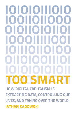 Too Smart: How Digital Capitalism Is Extracting Data, Controlling Our Lives, and Taking Over the World-cover