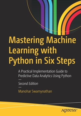 Mastering Machine Learning with Python in Six Steps, Second Edition: A Practical Implementation Guide to Predictive Data Analytics Using Python