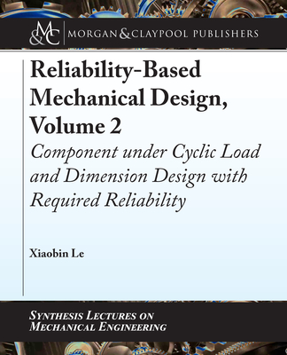 Reliability-Based Mechanical Design, Volume 2: Component Under Cyclic Load and Dimension Design with Required Reliability-cover