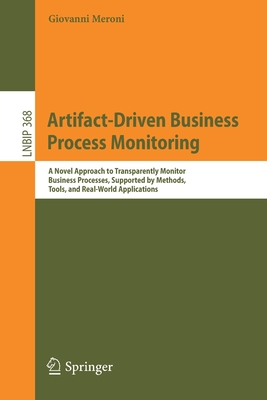 Artifact-Driven Business Process Monitoring: A Novel Approach to Transparently Monitor Business Processes, Supported by Methods, Tools, and Real-World-cover