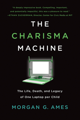 The Charisma Machine: The Life, Death, and Legacy of One Laptop Per Child-cover
