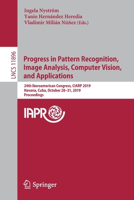 Progress in Pattern Recognition, Image Analysis, Computer Vision, and Applications: 24th Iberoamerican Congress, Ciarp 2019, Havana, Cuba, October 28--cover