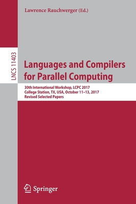 Languages and Compilers for Parallel Computing: 30th International Workshop, Lcpc 2017, College Station, Tx, Usa, October 11-13, 2017, Revised Selecte-cover