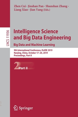 Intelligence Science and Big Data Engineering. Big Data and Machine Learning: 9th International Conference, Iscide 2019, Nanjing, China, October 17-20-cover