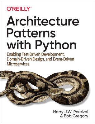 Architecture Patterns with Python: Enabling Test-Driven Development, Domain-Driven Design, and Event-Driven Microservices-cover