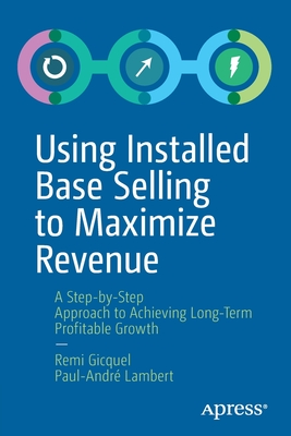 Using Installed Base Selling to Maximize Revenue: A Step-By-Step Approach to Achieving Long-Term Profitable Growth-cover