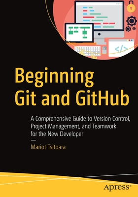 Beginning Git and Github: A Comprehensive Guide to Version Control, Project Management, and Teamwork for the New Developer-cover