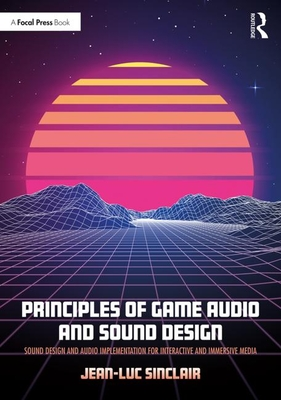 Principles of Game Audio and Sound Design: Sound Design and Audio Implementation for Interactive and Immersive Media-cover