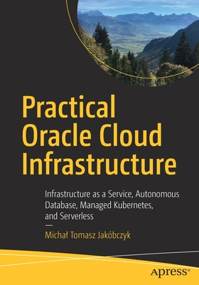 Practical Oracle Cloud Infrastructure: Infrastructure as a Service, Autonomous Database, Managed Kubernetes, and Serverless-cover